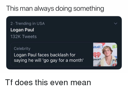 Memes, Heart, and Mean: This man always doing something  2 Trending in USA  Logan Paul  132K Tweets  italO  KI  Celebrity  Logan Paul faces backlash for  saying he will 'go gay for a month'  CD  Heart  AD Tf does this even mean