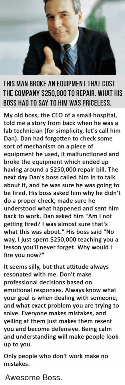 """No Mistakes: THIS MAN BROKE AN EQUIPMENT THAT COST  THE COMPANY $250,000 TO REPAIR. WHAT HIS  BOSS HAD TO SAY TO HIM WAS PRICELESS.  My old boss, the CEO of a small hospital,  told me a story from back when he was a  lab technician (for simplicity, let's call him  Dan). Dan had forgotten to check some  sort of mechanism on a piece of  equipment he used, it malfunctioned and  broke the equipment which ended up  having around a $250,000 repair bill. The  next day Dan's boss called him in to talk  about it, and he was sure he was going to  be fired. His boss asked him why he didn't  do a proper check, made sure he  understood what happened and sent him  back to work. Dan asked him """"Am I not  getting fired? I was almost sure that's  what this was about."""" His boss said """"No  way, I just spent $250,000 teaching you a  lesson you'll never forget. Why would I  fire you now""""  It seems silly, but that attitude always  resonated with me. Don't make  professional decisions based on  emotional responses. Always know what  your goal is when dealing with someone,  and what exact problem you are trying to  solve. Everyone makes mistakes, and  yelling at them just makes them resent  you and become defensive. Being calm  and understanding will make people look  up to you.  Only people who don't work make no  mistakes. <p>Awesome Boss.</p>"""