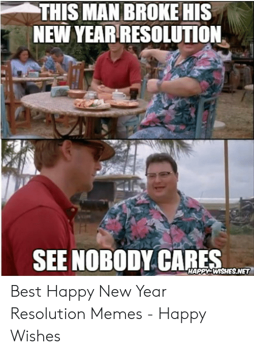 Resolution Memes: THIS MAN BROKE HIS  NEW YEAR RESOLUTION  SEE NOBODY CARES  HAPPM-WISHES.NET Best Happy New Year Resolution Memes - Happy Wishes
