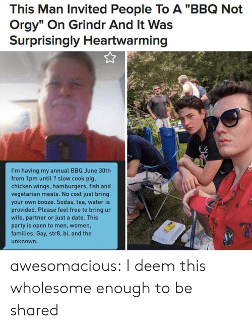 "gay: This Man Invited People To A ""BBQ Not  Orgy"" On Grindr And It Was  Surprisingly Heartwarming  I'm having my annual BBQ June 30th  from 1pm until? slow cook pig,  chicken wings, hamburgers, fish and  vegetarian meals. No cost just bring  your own booze. Sodas, tea, water is  provided. Please feel free to bring ur  wife, partner or just a date. This  party is open to men, women,  families. Gay, str8, bi, and the  unknown. awesomacious:  I deem this wholesome enough to be shared"
