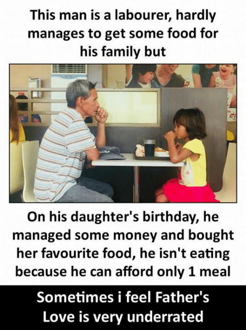 Birthday, Family, and Food: This man is a labourer, hardly  manages to get some food for  his family but  On his daughter's birthday, he  managed some money and bought  her favourite food, he isn't eating  because he can afford only 1 meal  Sometimes i feel Father's  Love is very underrated
