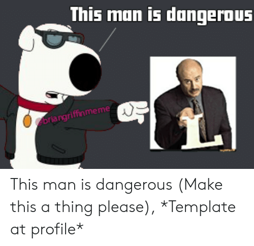 Funny, Template, and Man: This man is dangerous  oriargrifinmeme This man is dangerous (Make this a thing please), *Template at profile*