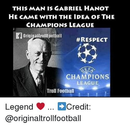 Trollings: THIS MAN IS GABRIEL HANOT  HE CAME WITH THE IDEA OF THE  CHAMPIONS LEAGUE  FOriginalTrollFootball  #RESPECT  E F  CHAMPIONS  LEAGUE  Troll Football Legend ❤️ ... ➡️Credit: @originaltrollfootball