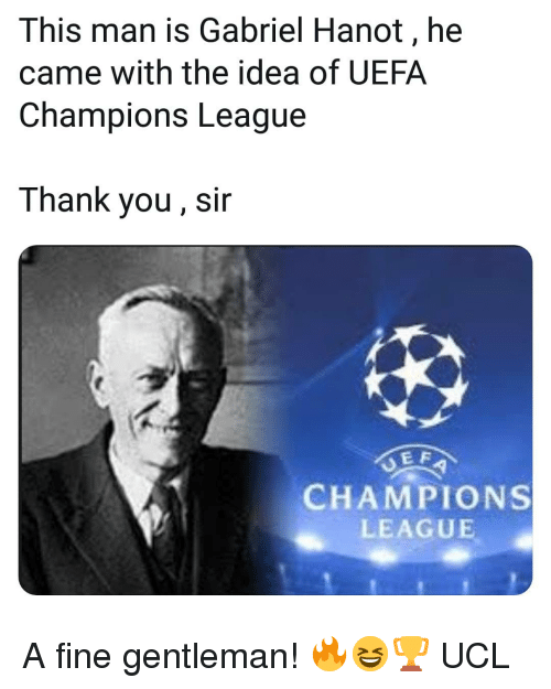 thank you sir: This man is Gabriel Hanot, he  came with the idea of UEFA  Champions League  Thank you, sir  E F  CHAMPIONS  LEAGUE A fine gentleman! 🔥😆🏆 UCL