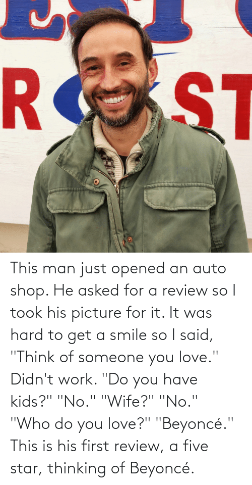 """Beyonce: This man just opened an auto shop. He asked for a review so I took his picture for it. It was hard to get a smile so I said, """"Think of someone you love."""" Didn't work. """"Do you have kids?"""" """"No."""" """"Wife?"""" """"No."""" """"Who do you love?"""" """"Beyoncé."""" This is his first review, a five star, thinking of Beyoncé."""