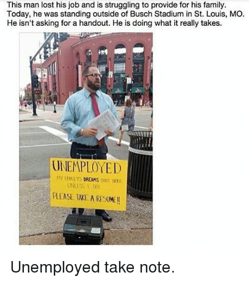 Family, Memes, and Lost: This man lost his job and is struggling to provide for his family.  Today, he was standing outside of Busch Stadium in St. Louis, MO.  He isn't asking for a handout. He is doing what it really takes.  UNEMPLOYED  MY FAMILYS DREAMS TN WRK  UNLESS I o  PLEASE TAKE A RESUME Unemployed take note.