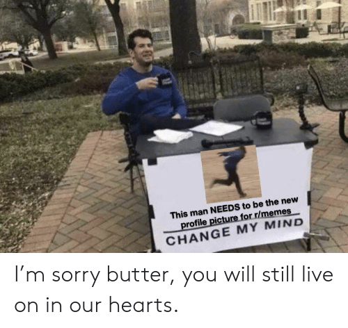 Memes, Sorry, and Hearts: This man NEEDS to be the new  profile picture for r/memes  CHANGE MY MIND I'm sorry butter, you will still live on in our hearts.
