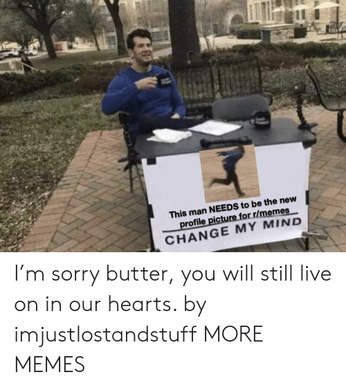 Dank, Memes, and Sorry: This man NEEDS to be the new  profile picture for r/memes  CHANGE MY MIND I'm sorry butter, you will still live on in our hearts. by imjustlostandstuff MORE MEMES