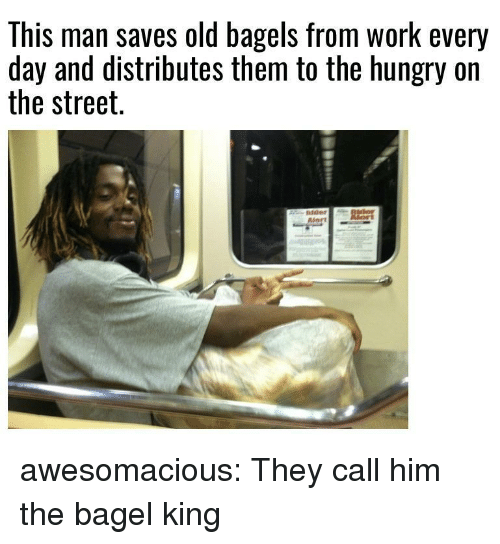 Hungry, Tumblr, and Work: This man saves old bagels from work every  day and distributes them to the hungry on  the street. awesomacious:  They call him the bagel king