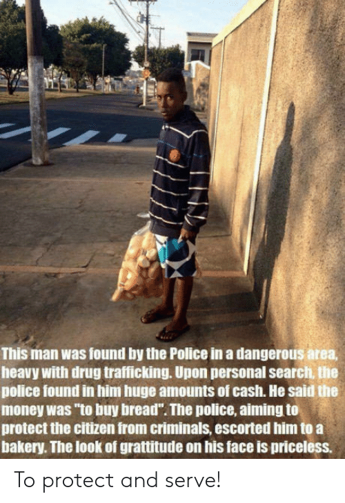 """Protect And Serve: This man was found by the Police in a dangerous area,  heavy with drug trafficking. Upon personal search, the  police found in him huge amounts of cash. He said the  money was """"to buy bread"""". The police, aiming to  protect the citizen from criminals, escorted him to a  bakery. The look of grattitude on his face is pricelesS To protect and serve!"""