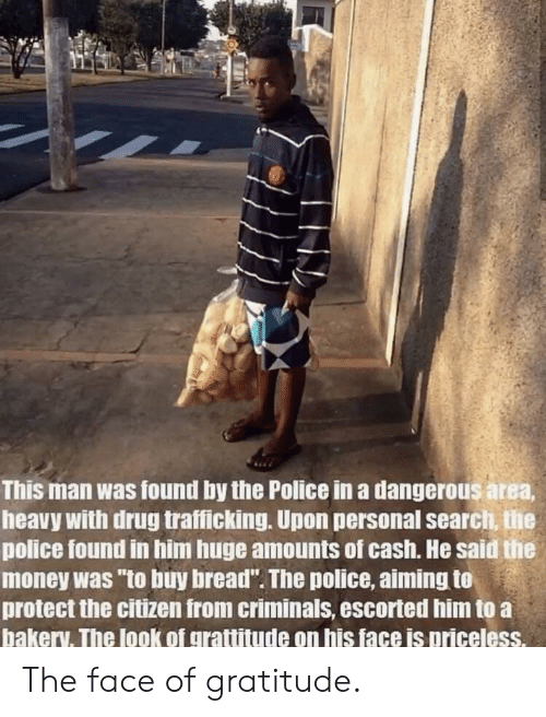 """gratitude: This man was found by the Police in a dangerous area  heavy with drug trafficking. Upon personal searci, the  police found in him huge amounts of cash. He said the  money was """"to buy bread"""". The police, aiming to  protect the citizen from criminals, escorted him to a  bakery. The look of grattitude on his face is priceless. The face of gratitude."""