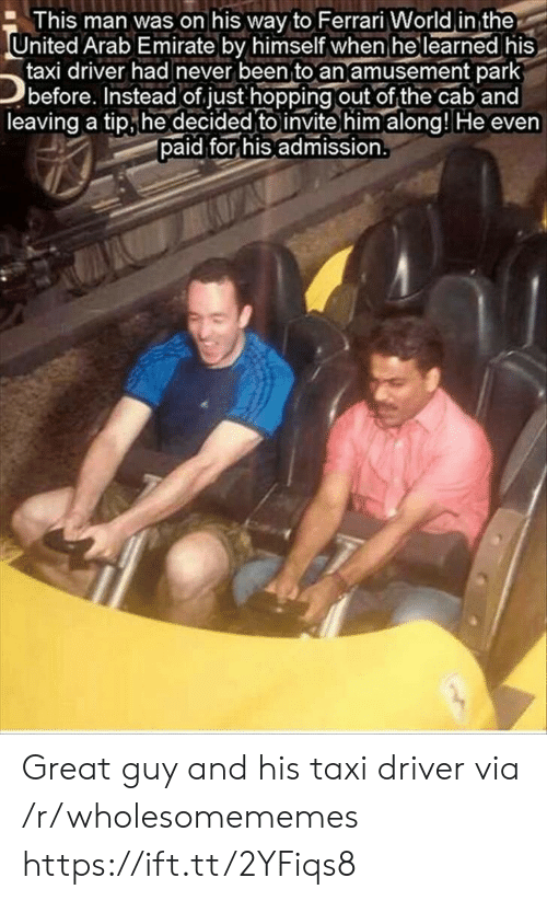 cab: This man was on his way to Ferrari World in the  United Arab Emirate by himself when he learned his  taxi driver had never been to an amusement park  before. Instead of just hopping out of the cab and  leaving a tip he decided to invite him along! He even  paid for his admission. Great guy and his taxi driver via /r/wholesomememes https://ift.tt/2YFiqs8