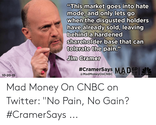 """Jim Cramer: """"This market goes into hate  mode, and only lets go  when the disgusted holders  have already sold, leaving  behind a hardened  shareholder base that can  tolerate the pain.""""  Jim Cramer  #CramerSays MAD  6P  @MadMoneyOnCNBC  CNBC  10-20-15 Mad Money On CNBC on Twitter: """"No Pain, No Gain? #CramerSays ..."""