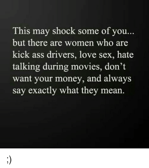 Kicking Ass: This may shock some of you...  but there are women who are  kick ass drivers, love sex, hate  talking during movies, don't  want your money, and always  say exactly what they mean ;)