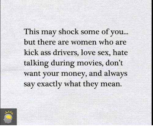 Kicking Ass: This may shock some of you...  but there are women who are  kick ass drivers, love sex, hate  talking during movies, don't  want your money, and always  say exactly what they mean