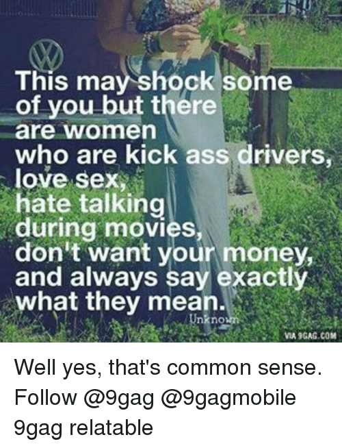 Kicking Ass: This may shock some  of you but there  are women  who are kick ass drivers,  love sex  hate talking  during movies  don't want your money,  and always say exactly  what they mean  nO  VIA 9GAG.COM Well yes, that's common sense. Follow @9gag @9gagmobile 9gag relatable