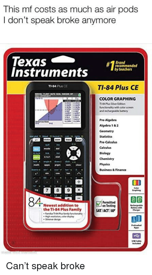 Family, Finance, and Reddit: This mf costs as much as air pods  I don't speak broke anymore  Texas  Instruments  13  Brand  recommended  by teachers  TI-84 Plus CE  TI-84 Plus CE  COLOR GRAPHING  T-84 Plus Sever Edition  functionality with color screen  and rechargeable battery  Pre-Algebra  Algebra 1&2  Geometry  Statisties  Pre-Calculus  Calculus  Biology  Chemistry  modo del  Physics  Business & Finance  math ap Prgm rs clear  iog  Grephing  Newest addition to idupeal  Permitted  Testing  the TI-84 Plus Family  SAT/ACT/AP  . High resclution, color daplay  Simmer design