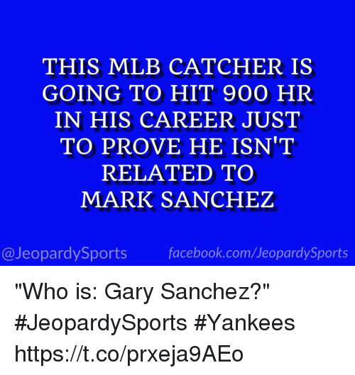 """Hitted: THIS MLB CATCHER IS  GOING TO HIT 900 HR  IN HIS CAREER JUST  TO PROVE HE ISN'T  RELATED TO  MARK SANCHEZ  @JeopardySports facebook.com/JeopardySports """"Who is: Gary Sanchez?"""" #JeopardySports #Yankees https://t.co/prxeja9AEo"""