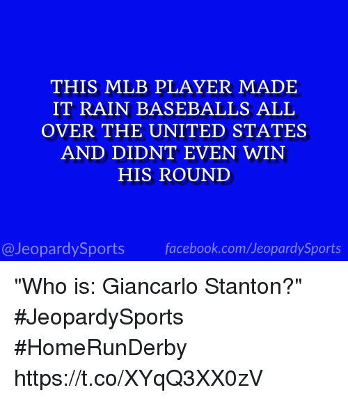 "baseballs: THIS MLB PLAYER MADE  IT RAIN BASEBALLS ALL  OVER THE UNITED STATES  AND DIDNT EVEN WIN  HIS ROUND  @JeopardySports facebook.com/JeopardySports ""Who is: Giancarlo Stanton?"" #JeopardySports #HomeRunDerby https://t.co/XYqQ3XX0zV"