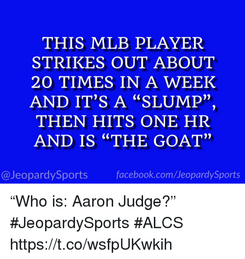 "Facebook, Mlb, and Sports: THIS MLB PLAYER  STRIKES OUT ABOUT  20 TIMES IN A WEEK  AND IT'S A ""SLUMP""  THEN HITS ONE HR  AND IS ""THE GOAT""  2)  @JeopardySports facebook.com/JeopardySports ""Who is: Aaron Judge?"" #JeopardySports #ALCS https://t.co/wsfpUKwkih"