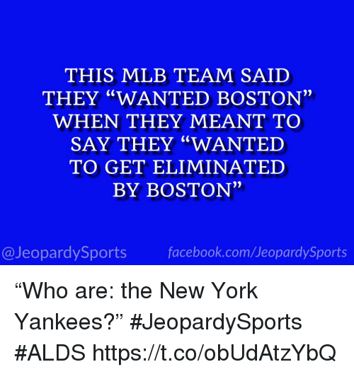 """Facebook, Mlb, and New York: THIS MLB TEAM SAID  THEY """"WANTED BOSTON  WHEN THEY MEANT TO  SAY THEY """"WANTED  TO GET ELIMINATED  BY BOSTON""""  @JeopardySports facebook.com/JeopardySports """"Who are: the New York Yankees?"""" #JeopardySports #ALDS https://t.co/obUdAtzYbQ"""