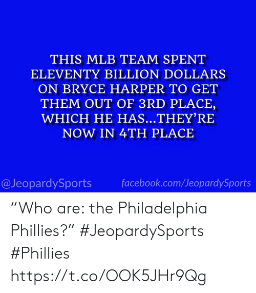"MLB: THIS MLB TEAM SPENT  ELEVENTY BILLION DOLLARS  ON BRYCE HARPER TO GET  THEM OUT OF 3RD PLACE,  WHICH HE HAS...THEY'RE  NOW IN 4TH PLACE  facebook.com/JeopardySports  @JeopardySports ""Who are: the Philadelphia Phillies?"" #JeopardySports #Phillies https://t.co/OOK5JHr9Qg"