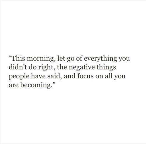 "Focus, All, and You: ""This morning, let go of everything you  didn't do right, the negative things  people have said, and focus on all you  are becoming."""