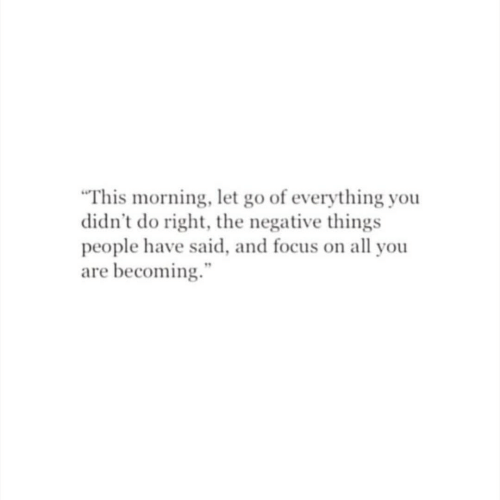"""Let Go: """"This morning, let go of everything you  didn't do right, the negative things  people have said, and focus on all you  are becoming."""""""