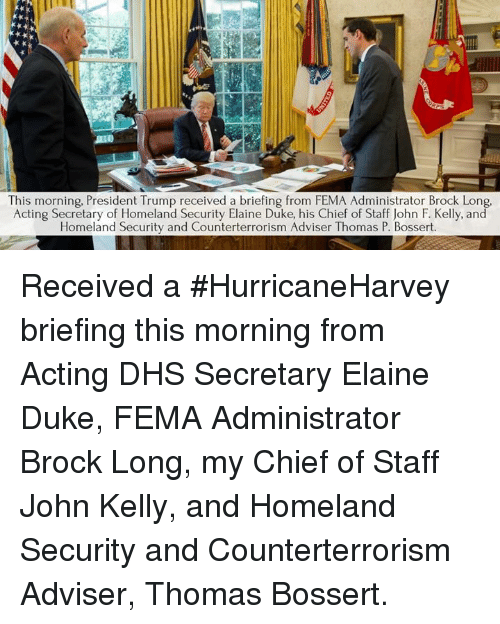 Brock, Duke, and Homeland: This morning, President Trump received a briefing from FEMA Administrator Brock Long  Acting Secretary of Homeland Security Elaine Duke, his Chief of Staff John F. Kelly, and  Homeland Security and Counterterrorism Adviser Thomas P. Bossert. Received a #HurricaneHarvey briefing this morning from Acting DHS Secretary Elaine Duke, FEMA Administrator Brock Long, my Chief of Staff John Kelly, and Homeland Security and Counterterrorism Adviser, Thomas Bossert.