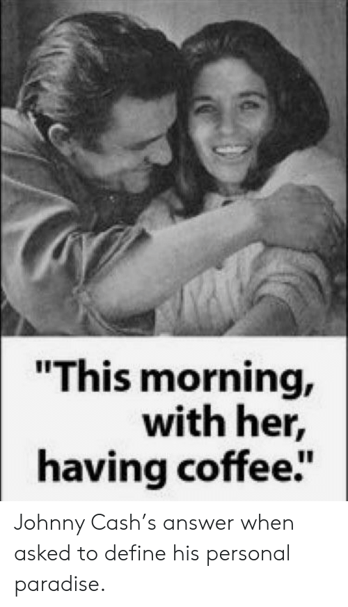 "Paradise, Coffee, and Define: ""This morning,  with her,  having coffee"" Johnny Cash's answer when asked to define his personal paradise."