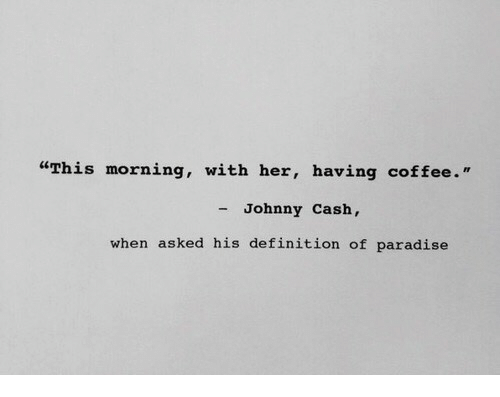 "Paradise, Coffee, and Definition: ""This morning, with her, having coffee.'""  - Johnny Cash,  when asked his definition of paradise"