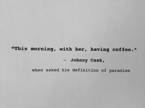 """Johnny Cash: """"This morning, with her, having coffee.""""  - Johnny Cash,  when asked his definition of paradise"""