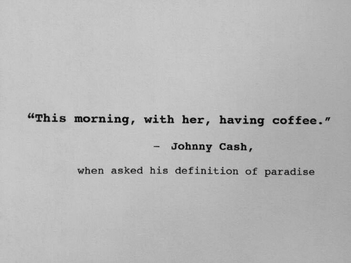 "Paradise, Coffee, and Definition: ""This morning, with her, having coffee.""  - Johnny Cash,  when asked his definition of paradise"