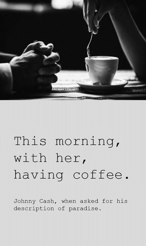 Paradise, Coffee, and Johnny Cash: This morning,  with her,  having coffee.  Johnny Cash, when asked for his  description of paradise.