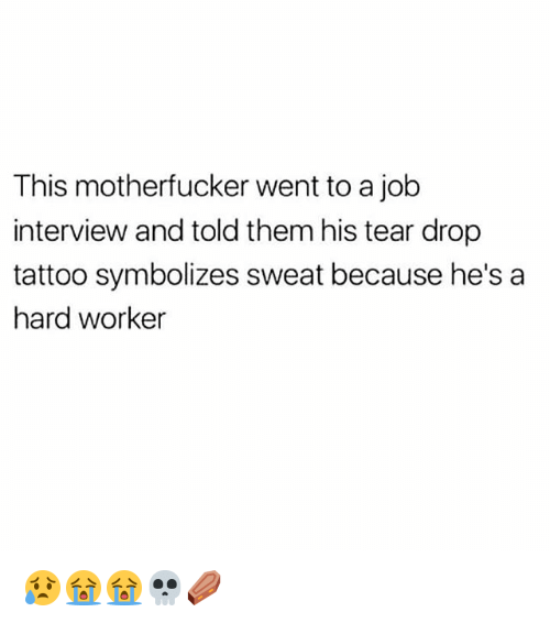 Hard Worker: This motherfucker went to a job  interview and told them his tear drop  tattoo symbolizes sweat because he's a  hard worker 😥😭😭💀⚰️