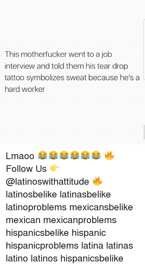 Hard Worker: This motherfucker went to a job  interview and told them his tear drop  tattoo symbolizes sweat because he's a  hard worker Lmaoo 😂😂😂😂😂😂 🔥 Follow Us 👉 @latinoswithattitude 🔥 latinosbelike latinasbelike latinoproblems mexicansbelike mexican mexicanproblems hispanicsbelike hispanic hispanicproblems latina latinas latino latinos hispanicsbelike