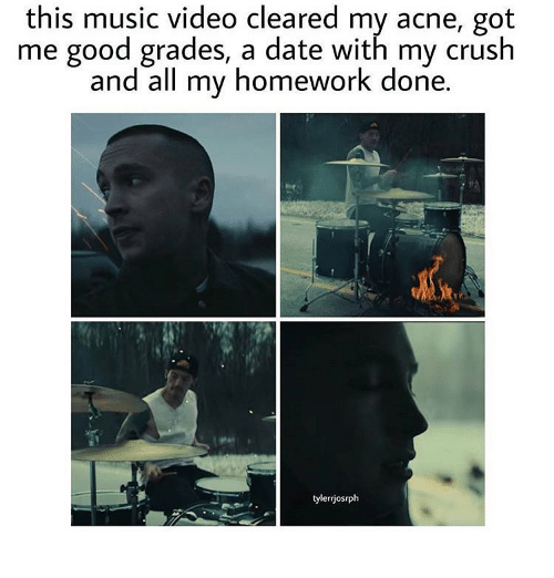 Good Grade: this music video cleared my acne, got  me good grades, a date with my crush  and all my homework done  tyler riosrph