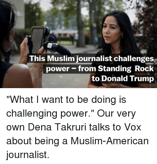 """Muslim American: This Muslim journalist challenges  power from Standing Rock  to Donald Trump """"What I want to be doing is challenging power.""""   Our very own Dena Takruri talks to Vox about being a Muslim-American journalist."""