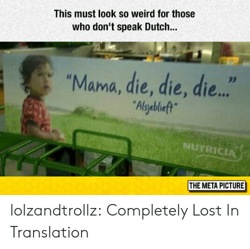 "dont speak: This must look so weird for those  who don't speak Dutch..  ""Mama, die, die, die...  Algebleft  NUTRICIA  THE META PICTURE lolzandtrollz:  Completely Lost In Translation"