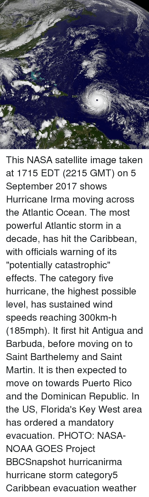 """Projecting: This NASA satellite image taken at 1715 EDT (2215 GMT) on 5 September 2017 shows Hurricane Irma moving across the Atlantic Ocean. The most powerful Atlantic storm in a decade, has hit the Caribbean, with officials warning of its """"potentially catastrophic"""" effects. The category five hurricane, the highest possible level, has sustained wind speeds reaching 300km-h (185mph). It first hit Antigua and Barbuda, before moving on to Saint Barthelemy and Saint Martin. It is then expected to move on towards Puerto Rico and the Dominican Republic. In the US, Florida's Key West area has ordered a mandatory evacuation. PHOTO: NASA-NOAA GOES Project BBCSnapshot hurricanirma hurricane storm category5 Caribbean evacuation weather"""