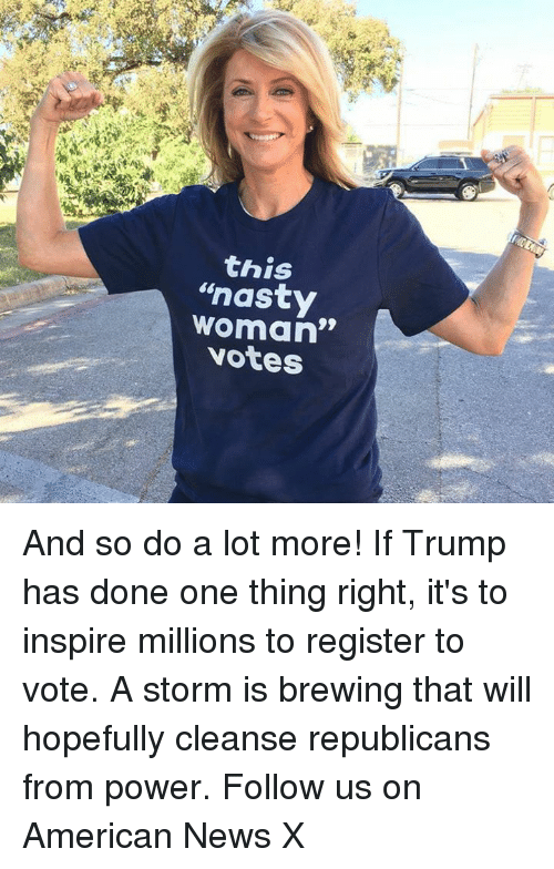 "American News: this  ""nasty  woman""  votes And so do a lot more! If Trump has done one thing right, it's to inspire millions to register to vote. A storm is brewing that will hopefully cleanse republicans from power. Follow us on American News X"