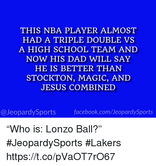 """Dad, Jesus, and Los Angeles Lakers: THIS NBA PLAYER ALMOST  HAD A TRIPLE DOUBLE VS  HOOL TEAM AND  NOW HIS DAD WILL SAY  HE IS BETTER THAN  STOCKTON, MAGIC, AND  JESUS COMBINED  @JeopardySportsfacebook.com/JeopardySports """"Who is: Lonzo Ball?"""" #JeopardySports #Lakers https://t.co/pVaOT7rO67"""