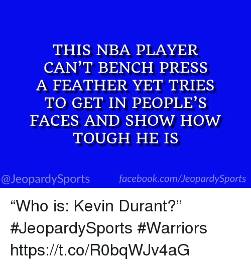 """Facebook, Kevin Durant, and Nba: THIS NBA PLAYER  CAN'T BENCH PRESS  A FEATHER YET TRIES  TO GET IN PEOPLE'S  FACES AND SHOW HOW  TOUGH HE IS  @JeopardySports facebook.com/JeopardySports """"Who is: Kevin Durant?"""" #JeopardySports #Warriors https://t.co/R0bqWJv4aG"""