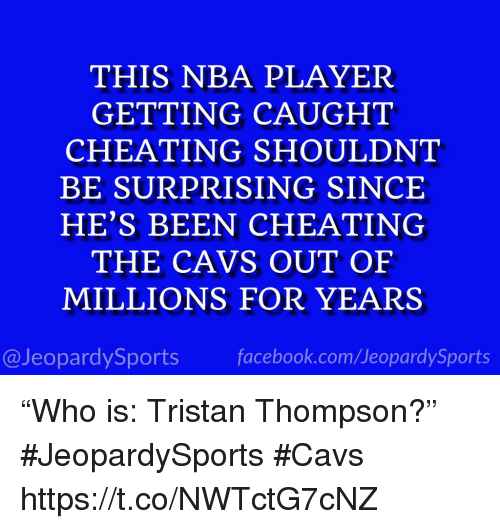 """Cavs, Cheating, and Facebook: THIS NBA PLAYER  GETTING CAUGHT  CHEATING SHOULDNT  BE SURPRISING SINCE  HE'S BEEN CHEATING  THE CAVS OUT OF  MILLIONS FOR YEARS  @JeopardySports facebook.com/JeopardySports """"Who is: Tristan Thompson?"""" #JeopardySports #Cavs https://t.co/NWTctG7cNZ"""