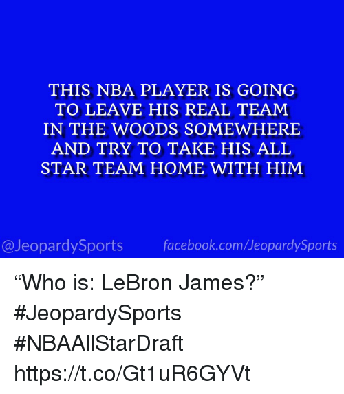 "All Star, Facebook, and LeBron James: THIS NBA PLAYER IS GOING  TO LEAVE HIS REAL TEAM  IN THE WOODS SOMEWHERE  AND TRY TO TAKE HIS ALL  STAR TEAM HOME WITH HIM  @JeopardySports facebook.com/JeopardySports ""Who is: LeBron James?"" #JeopardySports #NBAAllStarDraft https://t.co/Gt1uR6GYVt"