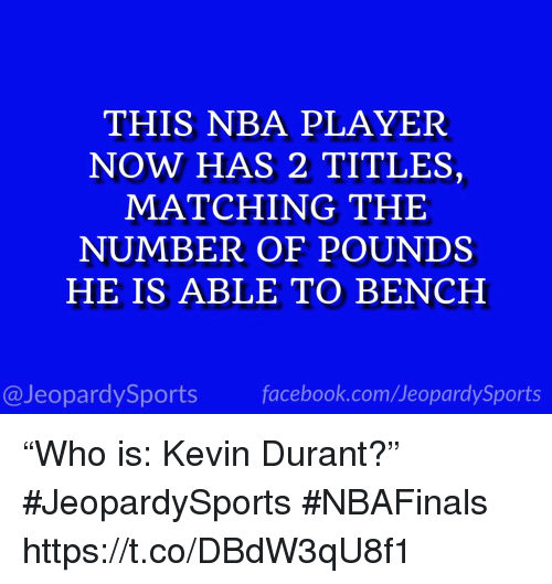 """Facebook, Kevin Durant, and Nba: THIS NBA PLAYER  NOW HAS 2 TITLES,  MATCHING THE  NUMBER OF POUNDS  HE IS ABLE TO BENCH  @JeopardySports facebook.com/JeopardySports """"Who is: Kevin Durant?"""" #JeopardySports #NBAFinals https://t.co/DBdW3qU8f1"""