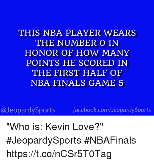 "Finals, Jeopardy, and Kevin Love: THIS NBA PLAYER WEARS  THE NUMBER O IN  HONOR OF HOW MANY  POINTS HE SCORED IN  THE FIRST HALF OF  NBA FINALS GAME 5  @Jeopardy Sports  Sports ""Who is: Kevin Love?"" #JeopardySports #NBAFinals https://t.co/nCSr5T0Tag"