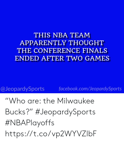 "Conference: THIS NBA TEAM  APPARENTLY THOUGHT  THE CONFERENCE FINALS  ENDED AFTER TWO GAMES  @JeopardySports facebook.com/JeopardySports ""Who are: the Milwaukee Bucks?"" #JeopardySports #NBAPlayoffs https://t.co/vp2WYVZlbF"