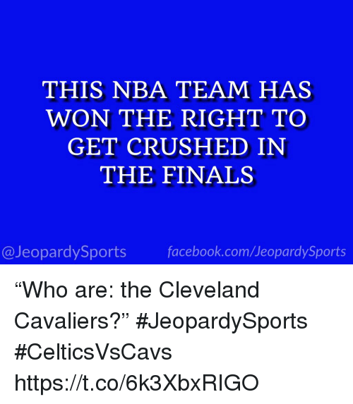 "Cleveland Cavaliers: THIS NBA TEAM HAS  WON THE RIGHT TO  GET CRUSHED IN  THE FINALS  @JeopardySportsfacebook.com/JeopardySports ""Who are: the Cleveland Cavaliers?"" #JeopardySports #CelticsVsCavs https://t.co/6k3XbxRIGO"