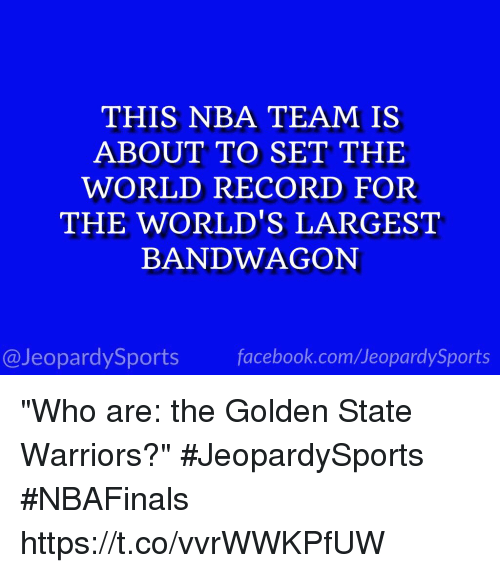 """the golden state warriors: THIS NBA TEAM IS  ABOUT TO SET THE  WORLD RECORD FOR  THE WORLD'S LARGEST  BANDWAGON  facebook.com/Ueopardy Sports  @Jeopardy Sports """"Who are: the Golden State Warriors?"""" #JeopardySports #NBAFinals https://t.co/vvrWWKPfUW"""